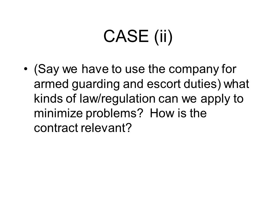 CASE (ii) (Say we have to use the company for armed guarding and escort duties) what kinds of law/regulation can we apply to minimize problems.