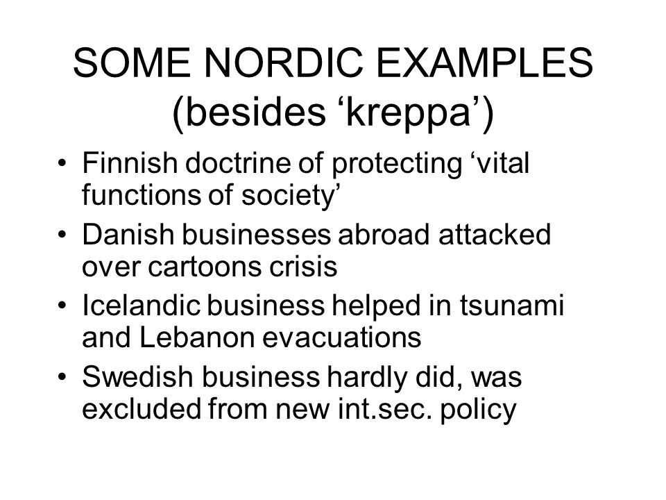 SOME NORDIC EXAMPLES (besides kreppa) Finnish doctrine of protecting vital functions of society Danish businesses abroad attacked over cartoons crisis Icelandic business helped in tsunami and Lebanon evacuations Swedish business hardly did, was excluded from new int.sec.
