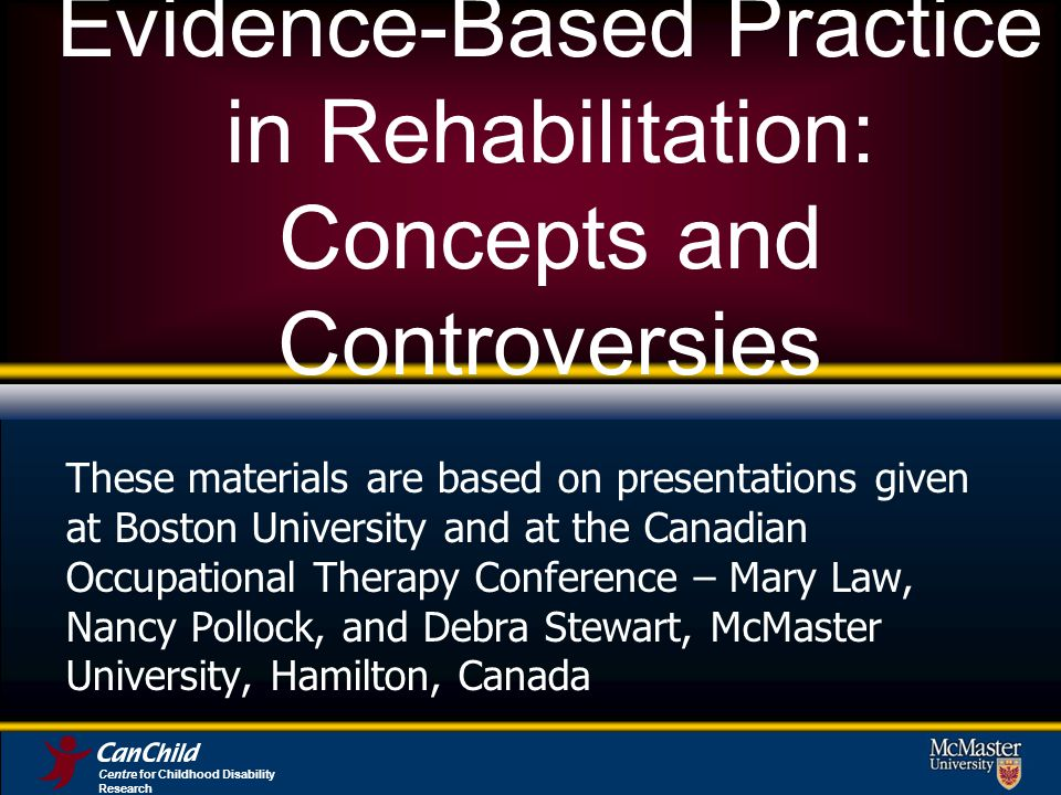 Evidence-Based Practice in Rehabilitation: Concepts and Controversies These materials are based on presentations given at Boston University and at the Canadian Occupational Therapy Conference – Mary Law, Nancy Pollock, and Debra Stewart, McMaster University, Hamilton, Canada Centre for Childhood Disability Research
