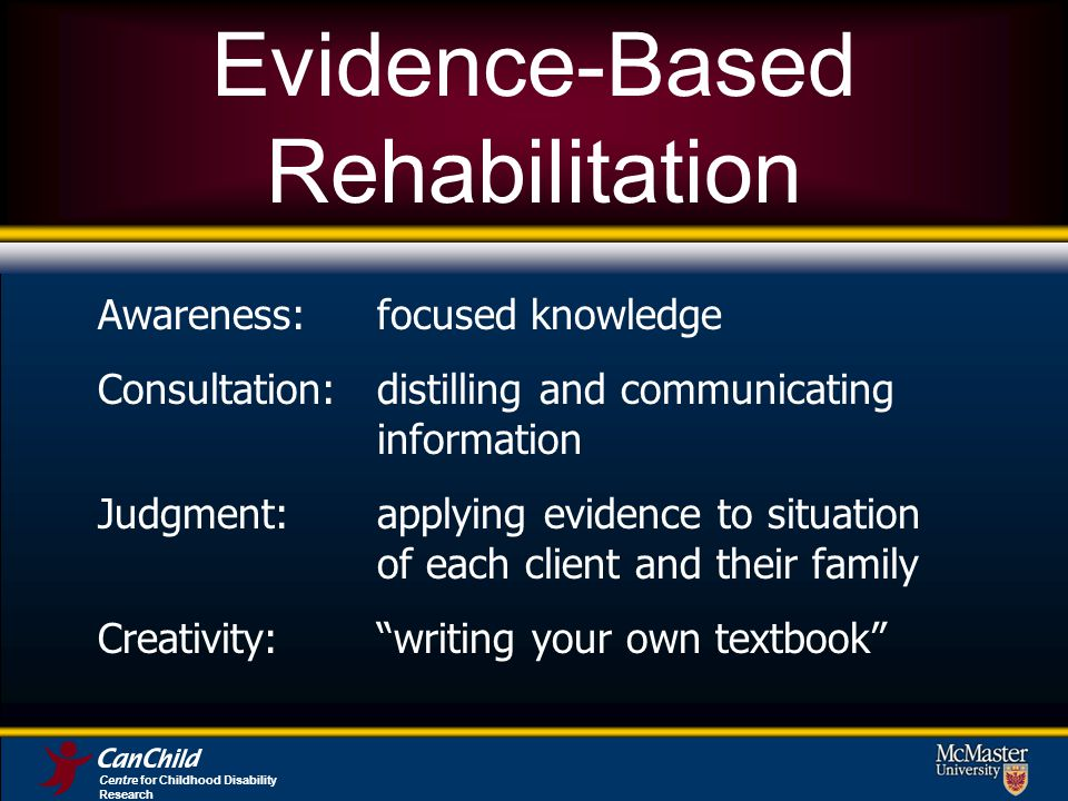 Evidence-Based Rehabilitation Awareness:focused knowledge Consultation:distilling and communicating information Judgment:applying evidence to situation of each client and their family Creativity:writing your own textbook Centre for Childhood Disability Research