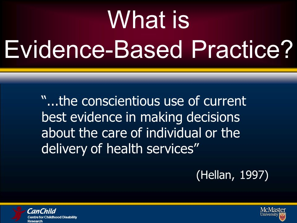 What is Evidence-Based Practice ...the conscientious use of current best evidence in making decisions about the care of individual or the delivery of health services (Hellan, 1997) Centre for Childhood Disability Research