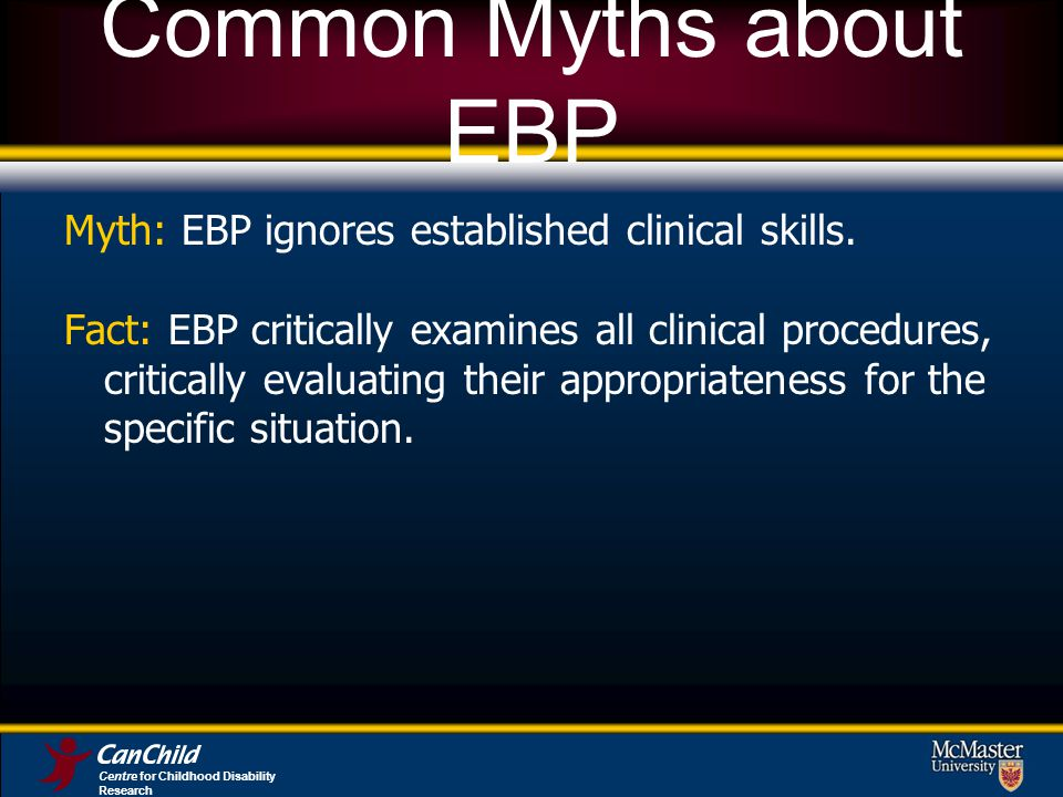 Common Myths about EBP Myth: EBP ignores established clinical skills.