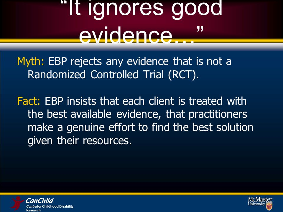 It ignores good evidence… Myth: EBP rejects any evidence that is not a Randomized Controlled Trial (RCT).