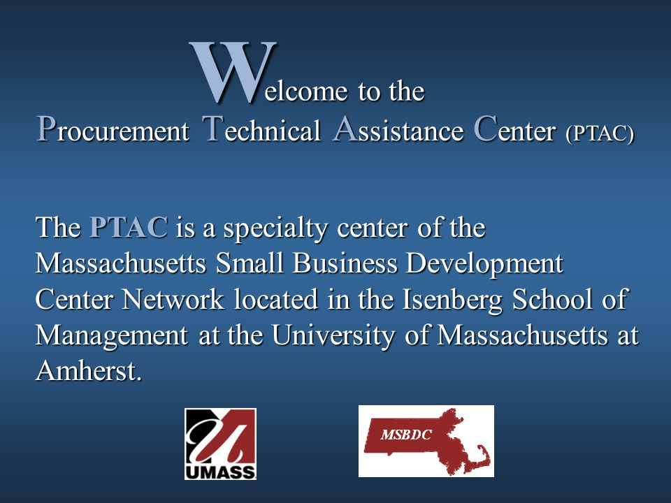 elcome to the elcome to theW P rocurement T echnical A ssistance C enter (PTAC) The PTAC is a specialty center of the Massachusetts Small Business Development Center Network located in the Isenberg School of Management at the University of Massachusetts at Amherst.