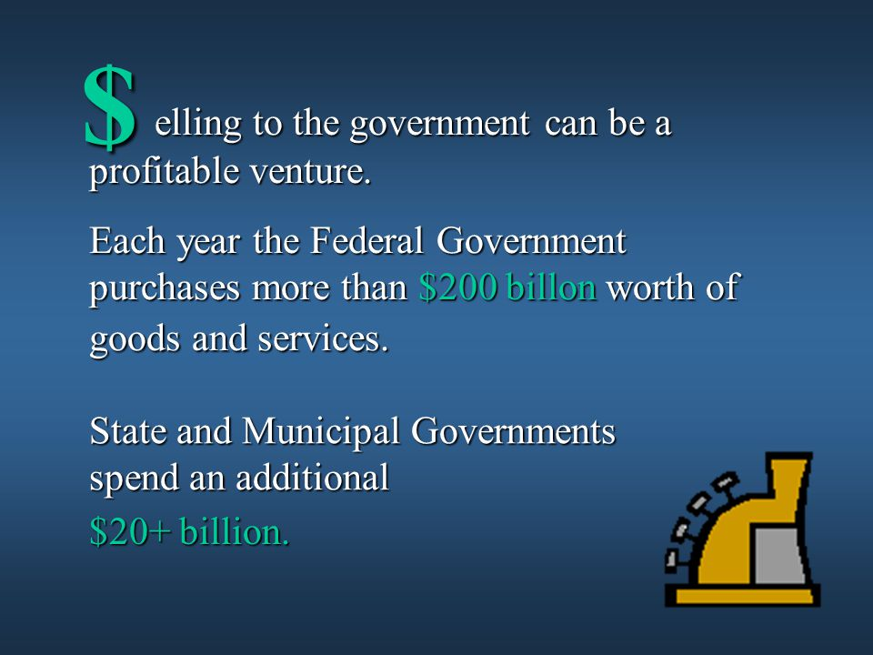 State and Municipal Governments spend an additional $ elling to the government can be a profitable venture.