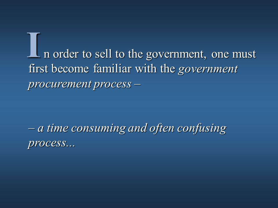 n order to sell to the government, one must first become familiar with the government procurement process – n order to sell to the government, one must first become familiar with the government procurement process – – a time consuming and often confusing process...