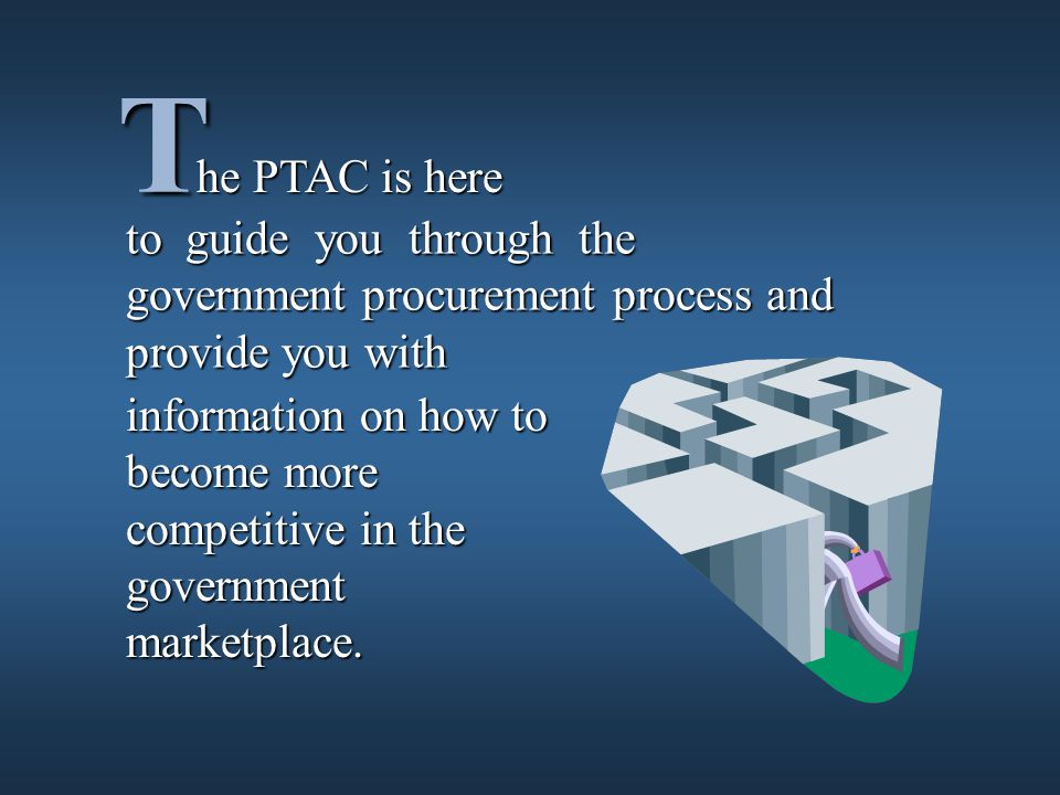 T to guide you through the government procurement process and provide you with he PTAC is here information on how to become more competitive in the government marketplace.
