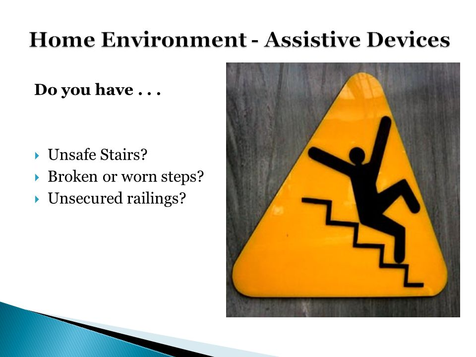 Do you have... Unsafe Stairs Broken or worn steps Unsecured railings