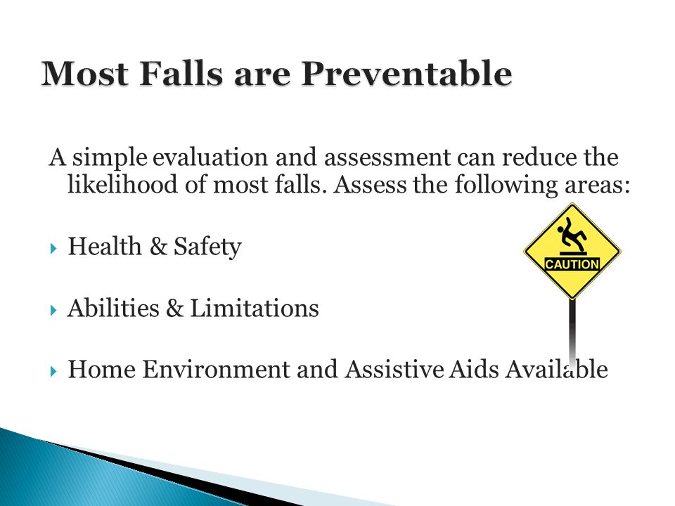 A simple evaluation and assessment can reduce the likelihood of most falls.