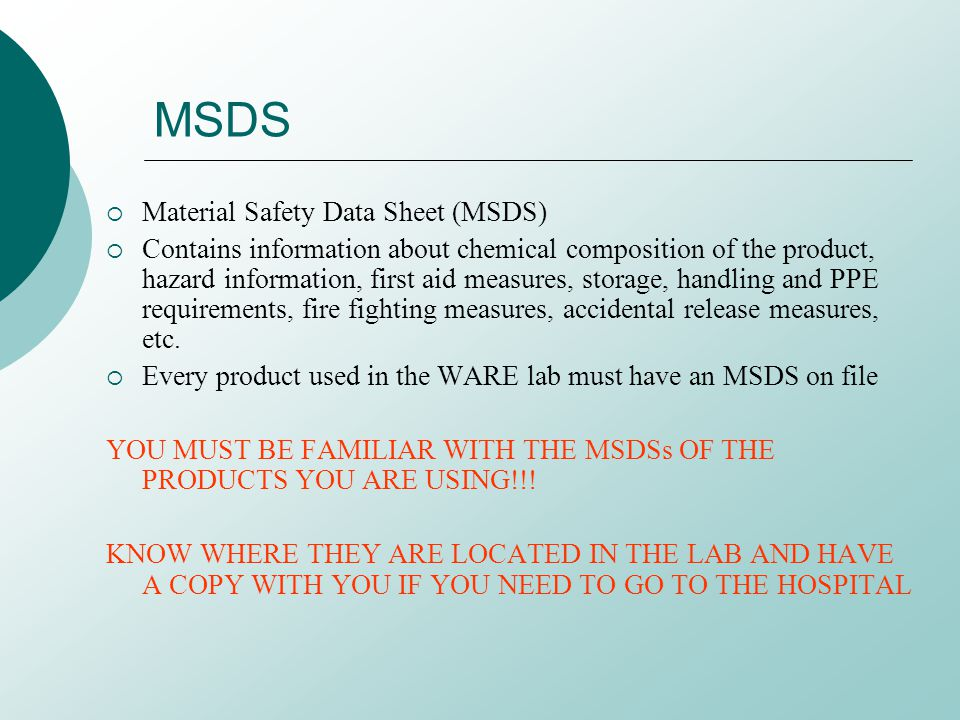 MSDS Material Safety Data Sheet (MSDS) Contains information about chemical composition of the product, hazard information, first aid measures, storage, handling and PPE requirements, fire fighting measures, accidental release measures, etc.