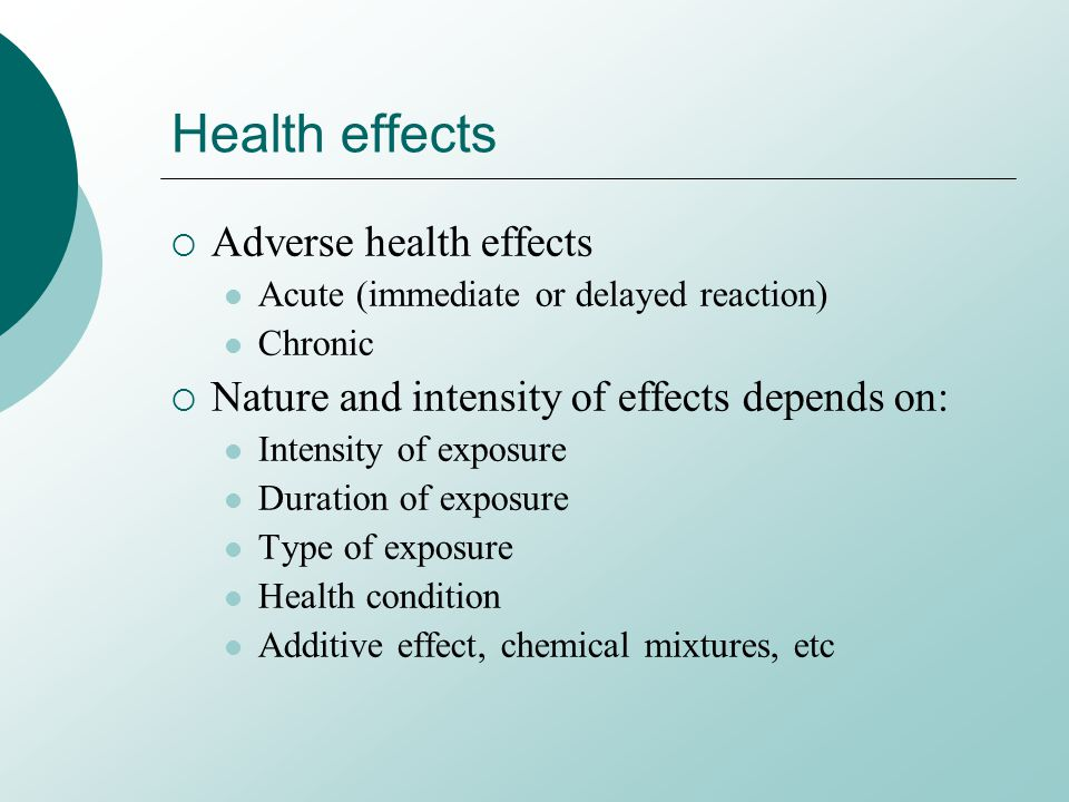 Health effects Adverse health effects Acute (immediate or delayed reaction) Chronic Nature and intensity of effects depends on: Intensity of exposure Duration of exposure Type of exposure Health condition Additive effect, chemical mixtures, etc
