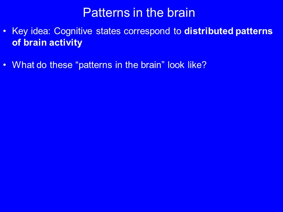 Patterns in the brain Key idea: Cognitive states correspond to distributed patterns of brain activity What do these patterns in the brain look like