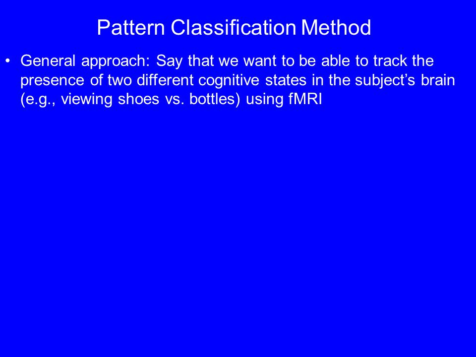 Pattern Classification Method General approach: Say that we want to be able to track the presence of two different cognitive states in the subjects brain (e.g., viewing shoes vs.