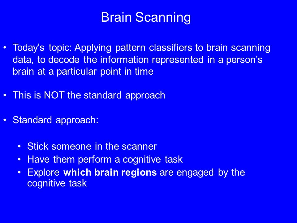 Brain Scanning Todays topic: Applying pattern classifiers to brain scanning data, to decode the information represented in a persons brain at a particular point in time This is NOT the standard approach Standard approach: Stick someone in the scanner Have them perform a cognitive task Explore which brain regions are engaged by the cognitive task
