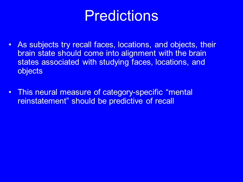 Predictions As subjects try recall faces, locations, and objects, their brain state should come into alignment with the brain states associated with studying faces, locations, and objects This neural measure of category-specific mental reinstatement should be predictive of recall