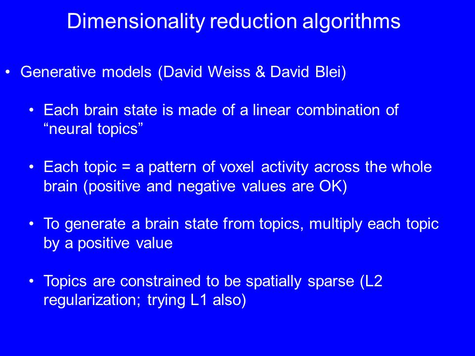 Dimensionality reduction algorithms Generative models (David Weiss & David Blei) Each brain state is made of a linear combination of neural topics Each topic = a pattern of voxel activity across the whole brain (positive and negative values are OK) To generate a brain state from topics, multiply each topic by a positive value Topics are constrained to be spatially sparse (L2 regularization; trying L1 also)
