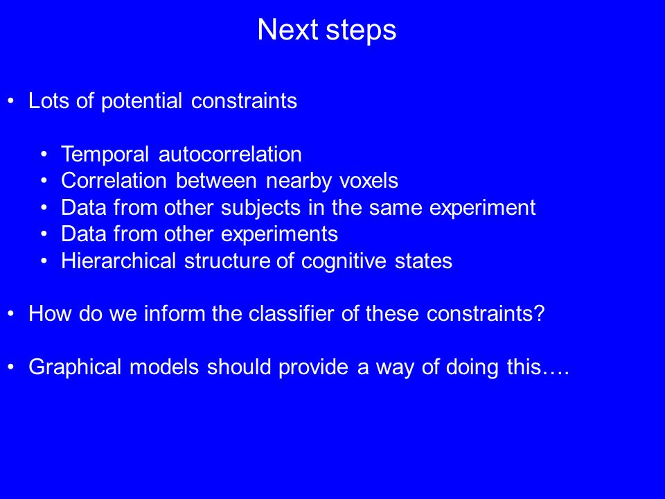 Next steps Lots of potential constraints Temporal autocorrelation Correlation between nearby voxels Data from other subjects in the same experiment Data from other experiments Hierarchical structure of cognitive states How do we inform the classifier of these constraints.