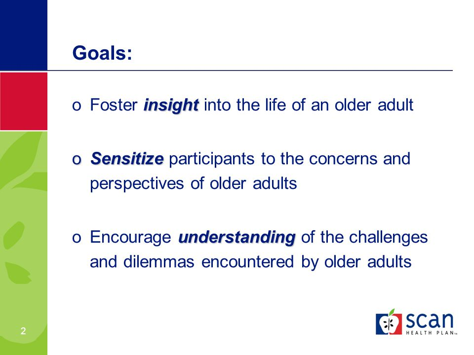 2 Goals: insight oFoster insight into the life of an older adult oSensitize oSensitize participants to the concerns and perspectives of older adults understanding oEncourage understanding of the challenges and dilemmas encountered by older adults