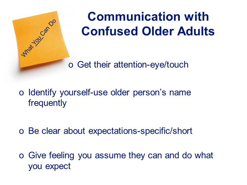 27 What You Can Do Communication with Confused Older Adults o Get their attention-eye/touch oIdentify yourself-use older persons name frequently oBe clear about expectations-specific/short oGive feeling you assume they can and do what you expect
