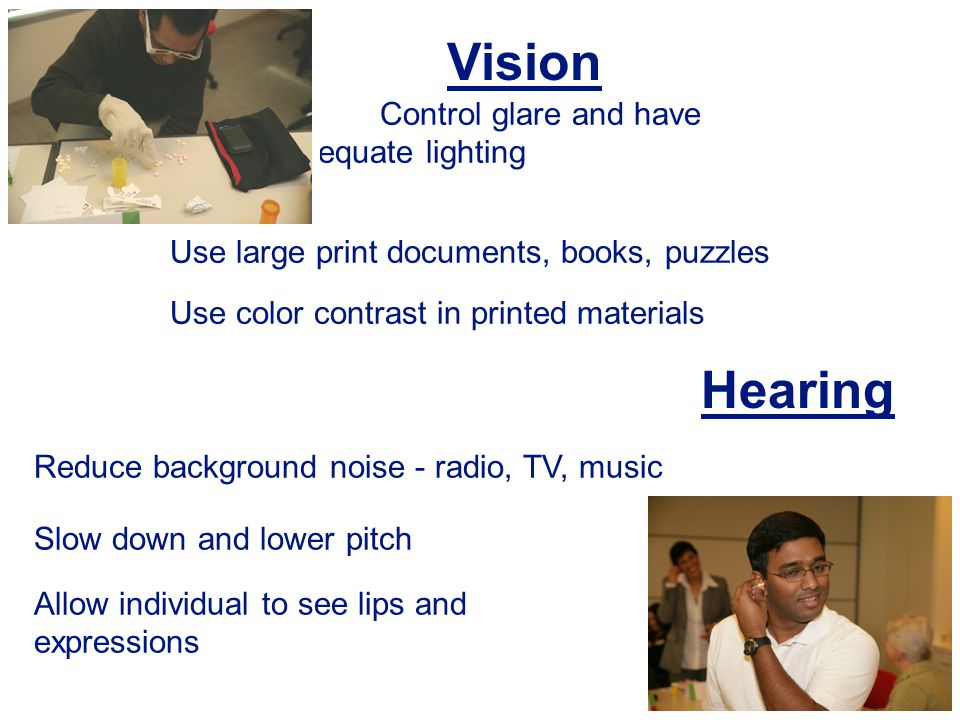 29 Control glare and have adequate lighting Use large print documents, books, puzzles Use color contrast in printed materials Reduce background noise - radio, TV, music Slow down and lower pitch Allow individual to see lips and expressions Vision Hearing