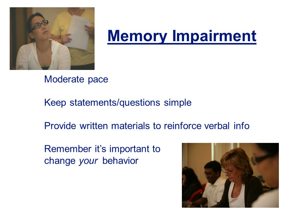 30 Moderate pace Keep statements/questions simple Provide written materials to reinforce verbal info Remember its important to change yourbehavior Memory Impairment
