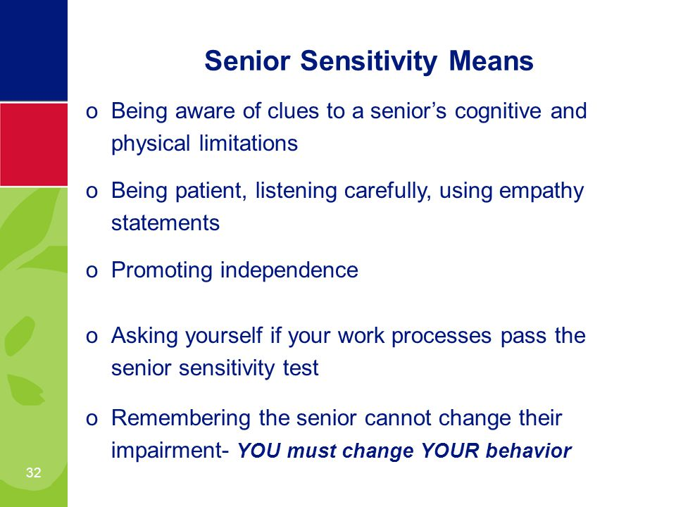 32 oBeing aware of clues to a seniors cognitive and physical limitations oBeing patient, listening carefully, using empathy statements oPromoting independence oAsking yourself if your work processes pass the senior sensitivity test oRemembering the senior cannot change their impairment- YOU must change YOUR behavior Senior Sensitivity Means