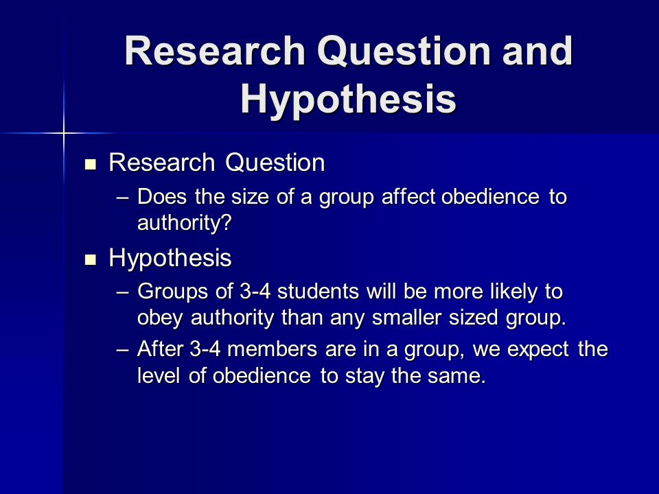 Research Question and Hypothesis Research Question Research Question –Does the size of a group affect obedience to authority.