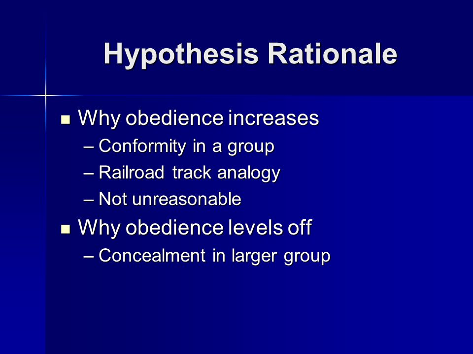 Hypothesis Rationale Why obedience increases Why obedience increases –Conformity in a group –Railroad track analogy –Not unreasonable Why obedience levels off Why obedience levels off –Concealment in larger group