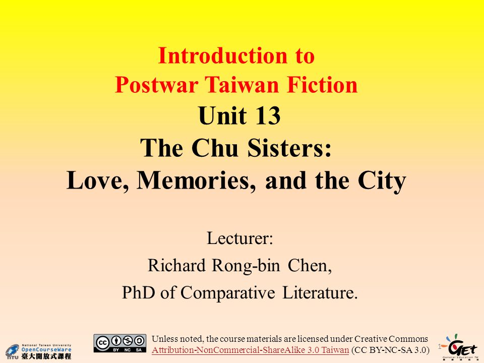 Introduction to Postwar Taiwan Fiction Unit 13 The Chu Sisters: Love, Memories, and the City Lecturer: Richard Rong-bin Chen, PhD of Comparative Literature.