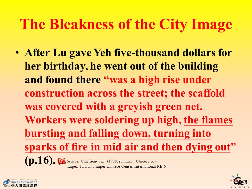 The Bleakness of the City Image After Lu gave Yeh five-thousand dollars for her birthday, he went out of the building and found there was a high rise under construction across the street; the scaffold was covered with a greyish green net.