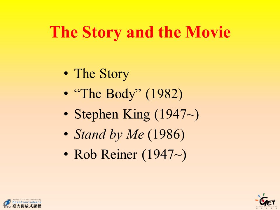 The Story and the Movie 40 The Story The Body (1982) Stephen King (1947~) Stand by Me (1986) Rob Reiner (1947~)