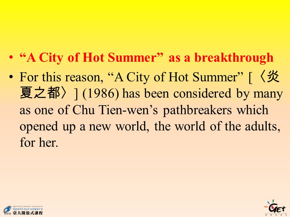 A City of Hot Summer as a breakthrough For this reason, A City of Hot Summer [ ] (1986) has been considered by many as one of Chu Tien-wens pathbreakers which opened up a new world, the world of the adults, for her.