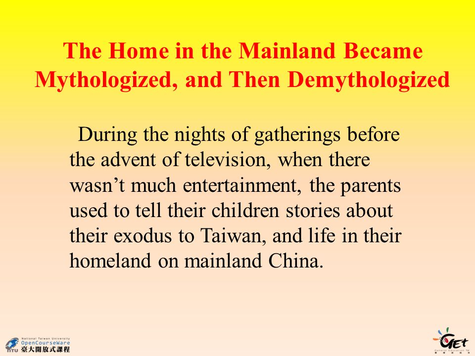 The Home in the Mainland Became Mythologized, and Then Demythologized 58 During the nights of gatherings before the advent of television, when there wasnt much entertainment, the parents used to tell their children stories about their exodus to Taiwan, and life in their homeland on mainland China.