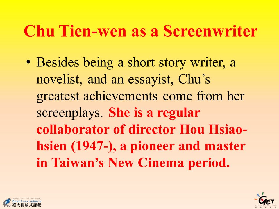 Chu Tien-wen as a Screenwriter Besides being a short story writer, a novelist, and an essayist, Chus greatest achievements come from her screenplays.