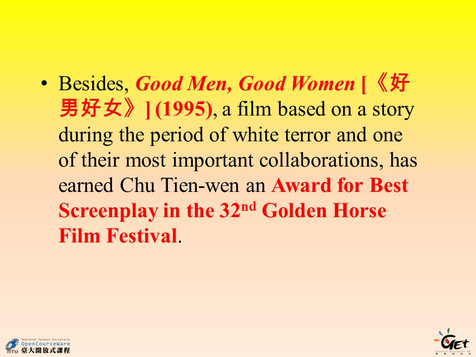 Besides, Good Men, Good Women [ ] (1995), a film based on a story during the period of white terror and one of their most important collaborations, has earned Chu Tien-wen an Award for Best Screenplay in the 32 nd Golden Horse Film Festival.
