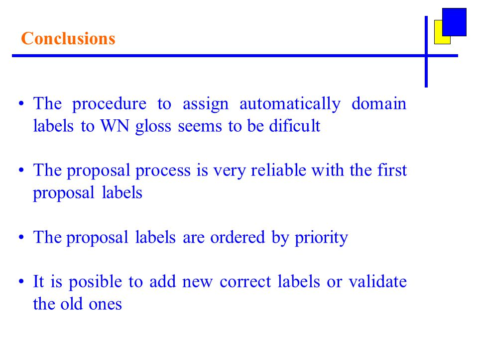 Conclusions The procedure to assign automatically domain labels to WN gloss seems to be dificult The proposal process is very reliable with the first proposal labels The proposal labels are ordered by priority It is posible to add new correct labels or validate the old ones