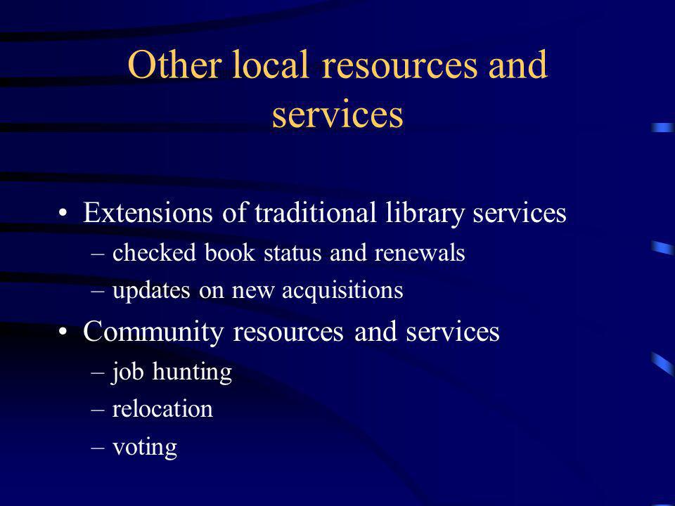Other local resources and services Extensions of traditional library services –checked book status and renewals –updates on new acquisitions Community resources and services –job hunting –relocation –voting