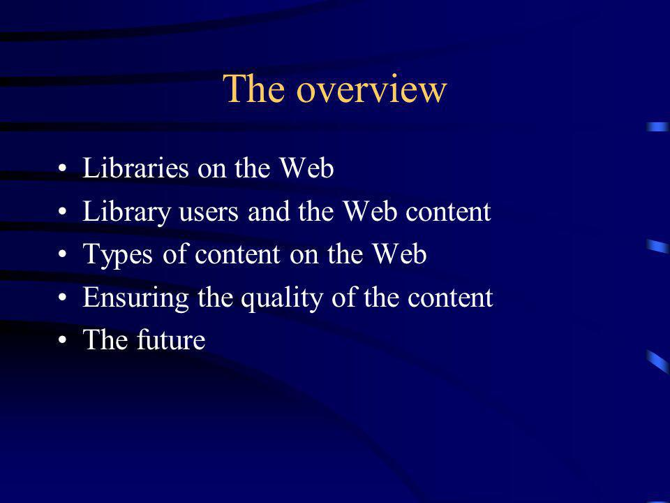 The overview Libraries on the Web Library users and the Web content Types of content on the Web Ensuring the quality of the content The future