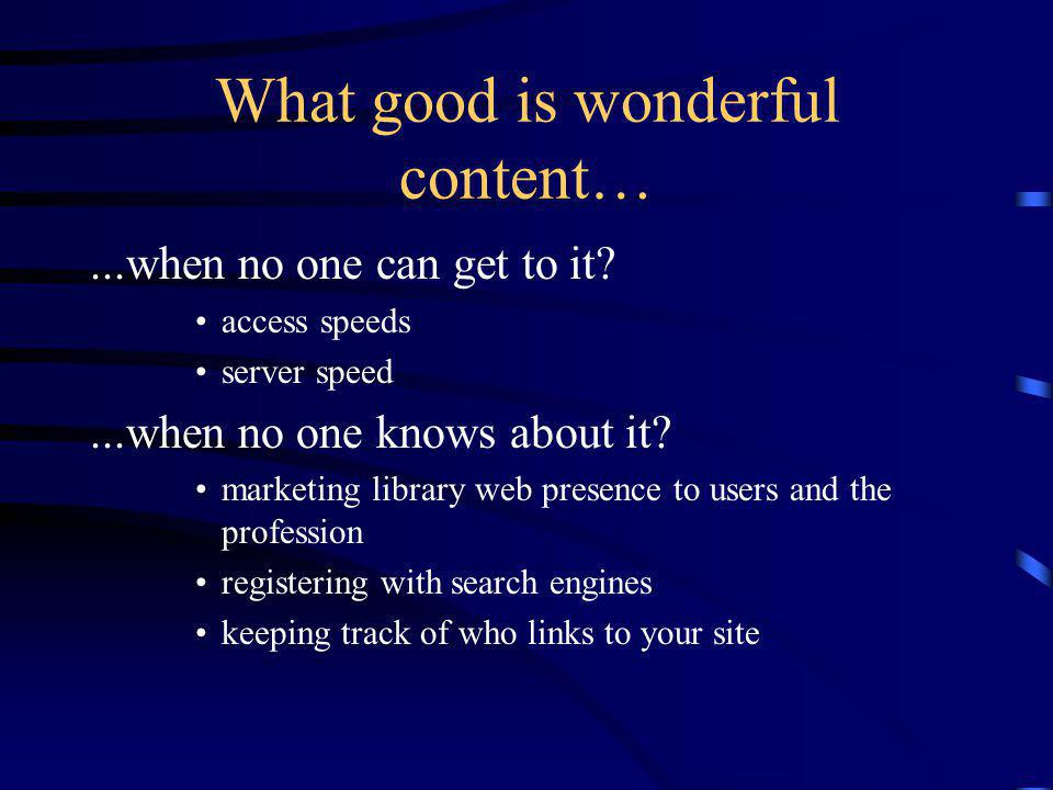 What good is wonderful content…...when no one can get to it.