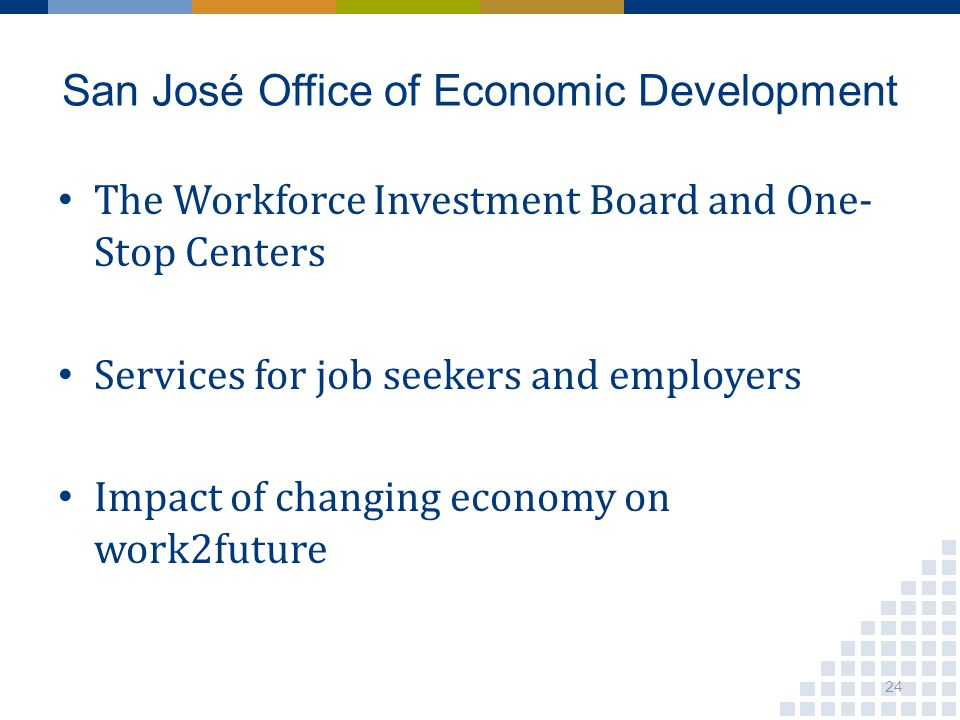 San José Office of Economic Development The Workforce Investment Board and One- Stop Centers Services for job seekers and employers Impact of changing economy on work2future 24