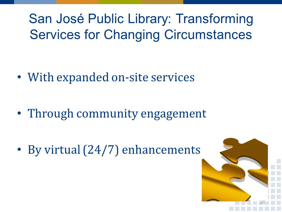 San José Public Library: Transforming Services for Changing Circumstances With expanded on-site services Through community engagement By virtual (24/7) enhancements 26