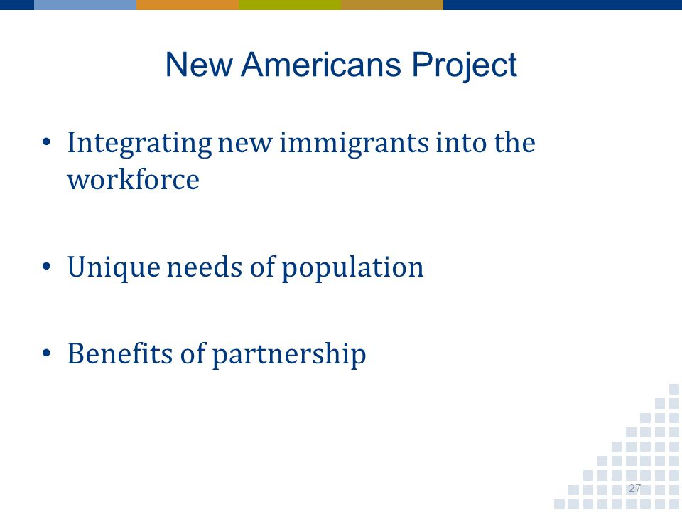 New Americans Project Integrating new immigrants into the workforce Unique needs of population Benefits of partnership 27