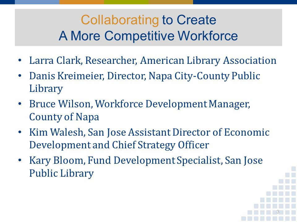 Collaborating to Create A More Competitive Workforce Larra Clark, Researcher, American Library Association Danis Kreimeier, Director, Napa City-County Public Library Bruce Wilson, Workforce Development Manager, County of Napa Kim Walesh, San Jose Assistant Director of Economic Development and Chief Strategy Officer Kary Bloom, Fund Development Specialist, San Jose Public Library 3