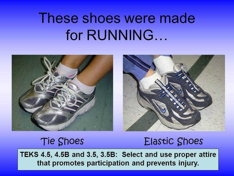 These shoes were made for RUNNING… Tie ShoesElastic Shoes TEKS 4.5, 4.5B and 3.5, 3.5B: Select and use proper attire that promotes participation and prevents injury.