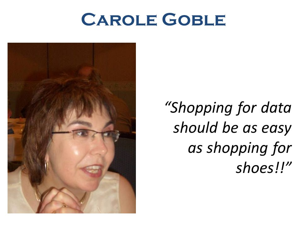 Shopping for data should be as easy as shopping for shoes!! Carole Goble