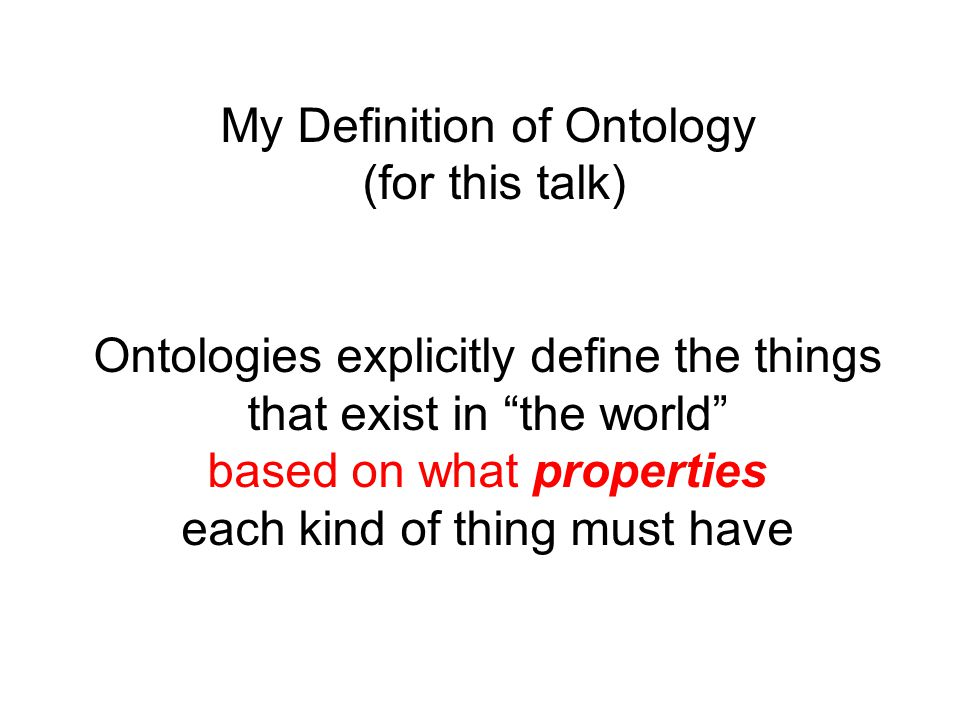 My Definition of Ontology (for this talk) Ontologies explicitly define the things that exist in the world based on what properties each kind of thing must have