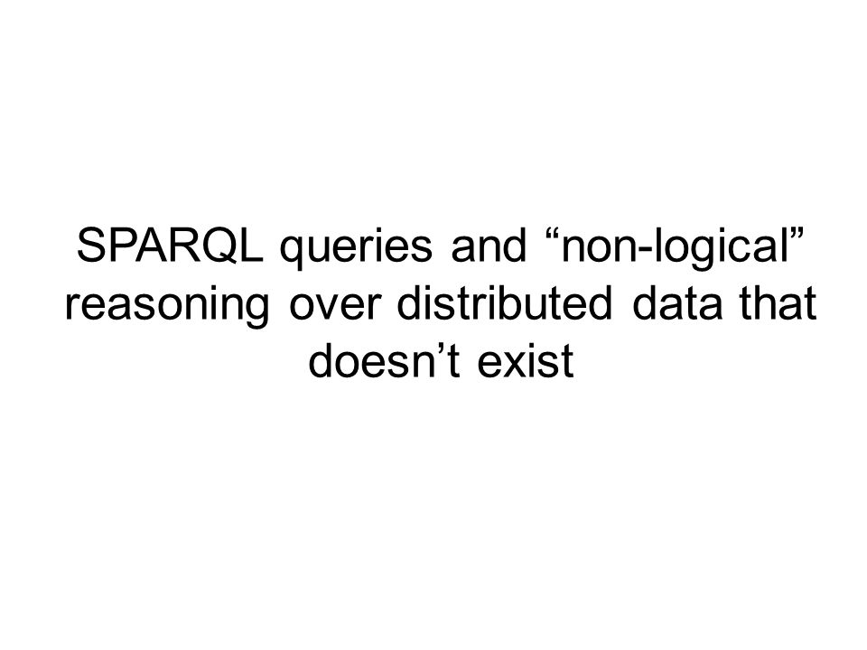 SPARQL queries and non-logical reasoning over distributed data that doesnt exist