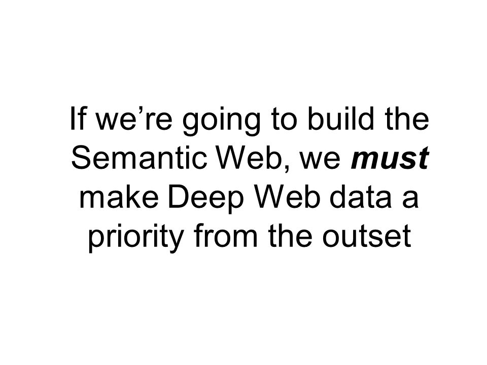 If were going to build the Semantic Web, we must make Deep Web data a priority from the outset