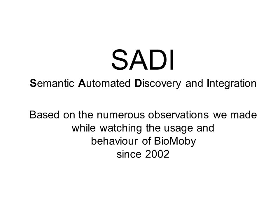 SADI Semantic Automated Discovery and Integration Based on the numerous observations we made while watching the usage and behaviour of BioMoby since 2002