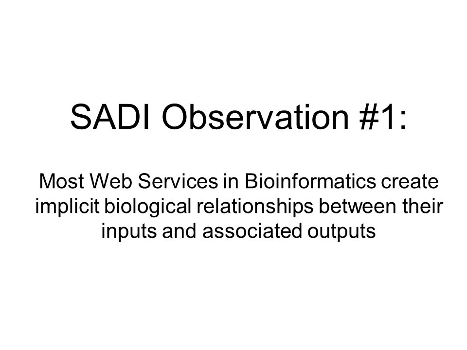 SADI Observation #1: Most Web Services in Bioinformatics create implicit biological relationships between their inputs and associated outputs